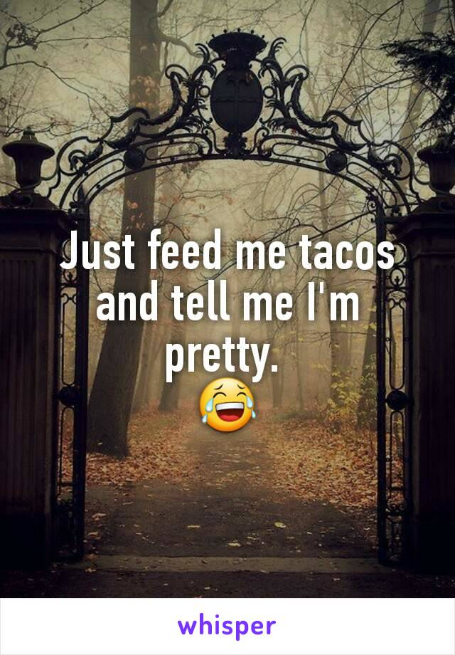 Just feed me tacos and tell me I'm pretty.  😂