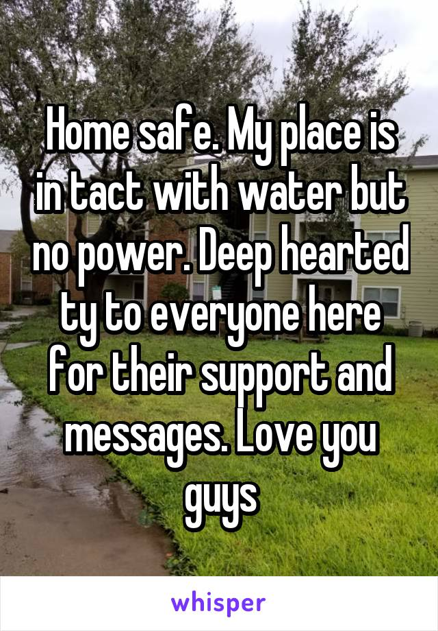 Home safe. My place is in tact with water but no power. Deep hearted ty to everyone here for their support and messages. Love you guys