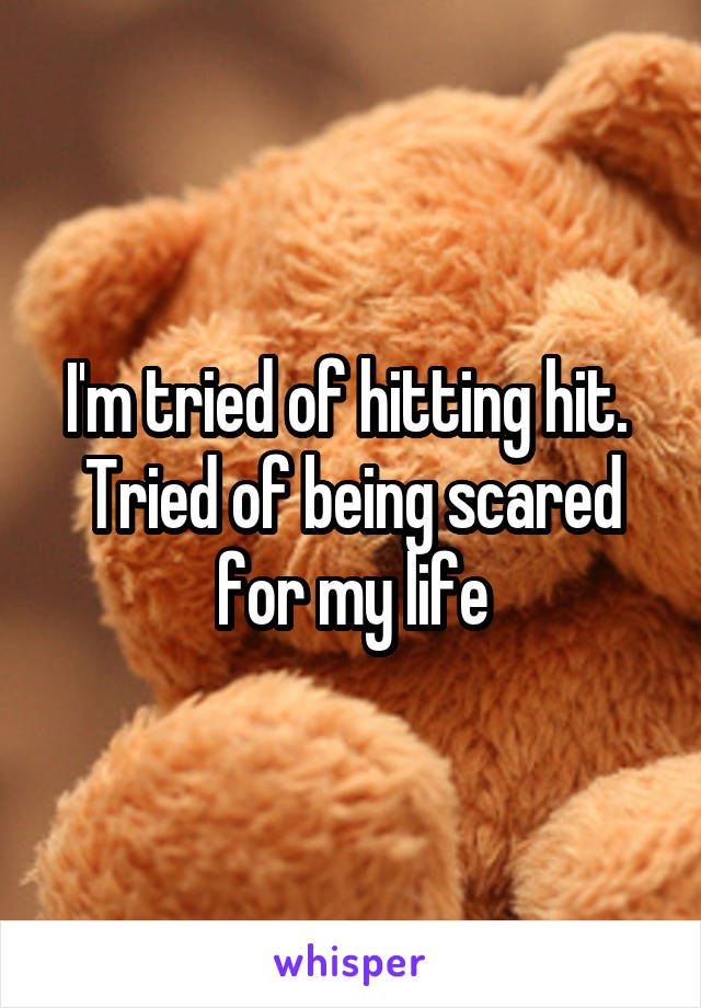 I'm tried of hitting hit.  Tried of being scared for my life