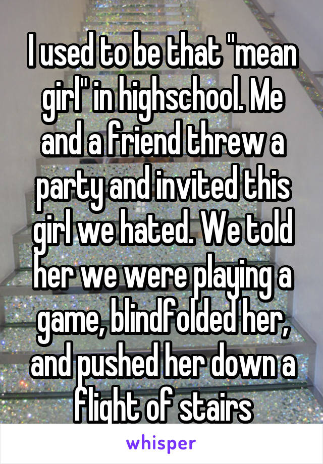 """I used to be that """"mean girl"""" in highschool. Me and a friend threw a party and invited this girl we hated. We told her we were playing a game, blindfolded her, and pushed her down a flight of stairs"""