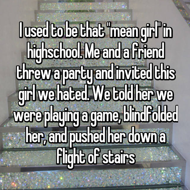 "I used to be that ""mean girl"" in highschool. Me and a friend threw a party and invited this girl we hated. We told her we were playing a game, blindfolded her, and pushed her down a flight of stairs"