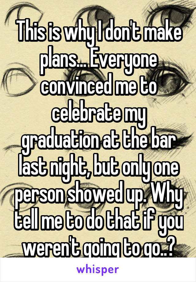 This is why I don't make plans... Everyone convinced me to celebrate my graduation at the bar last night, but only one person showed up. Why tell me to do that if you weren't going to go..?