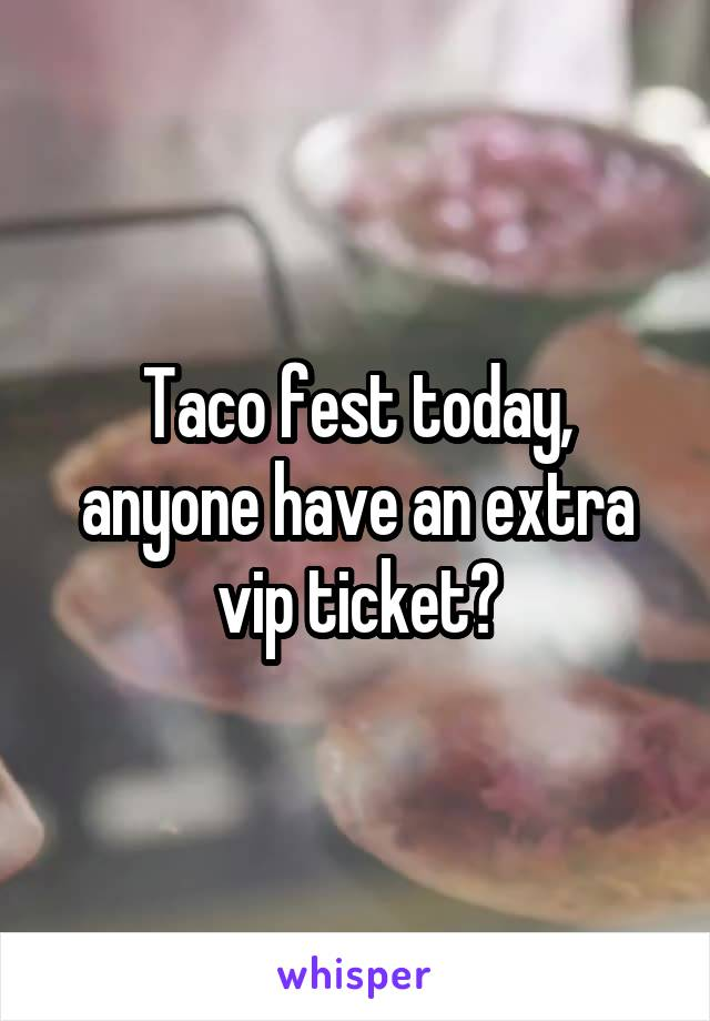 Taco fest today, anyone have an extra vip ticket?