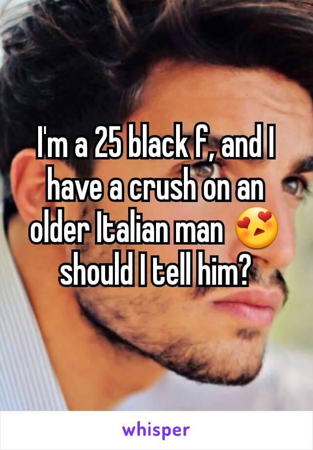 I'm a 25 black f, and I have a crush on an older Italian man 😍 should I tell him?