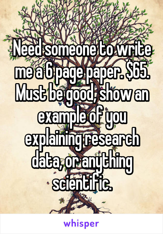 Need someone to write me a 6 page paper. $65. Must be good, show an example of you explaining research data, or anything scientific.