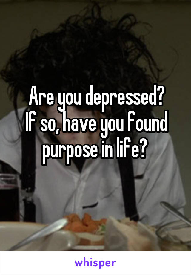 Are you depressed? If so, have you found purpose in life?