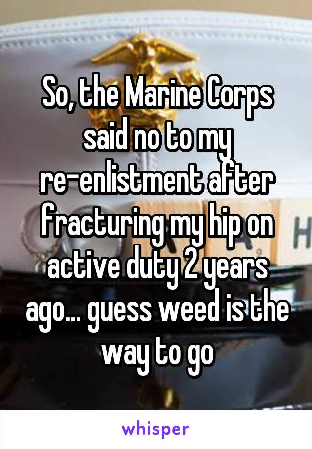 So, the Marine Corps said no to my re-enlistment after fracturing my hip on active duty 2 years ago... guess weed is the way to go