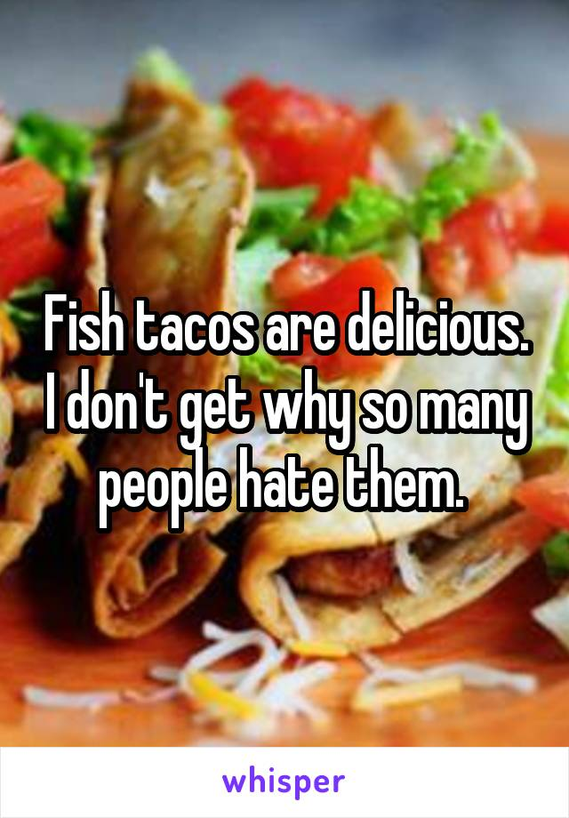 Fish tacos are delicious. I don't get why so many people hate them.