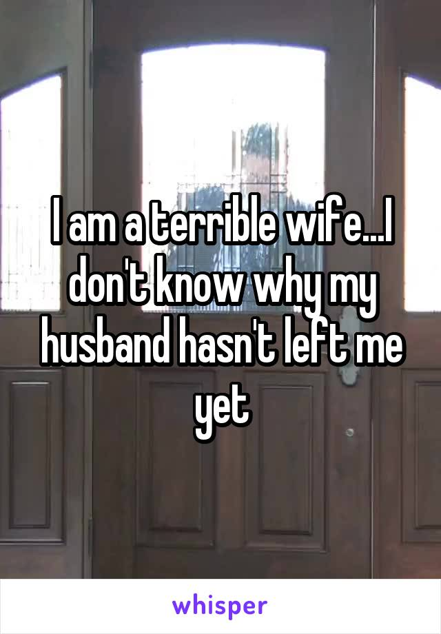 I am a terrible wife...I don't know why my husband hasn't left me yet
