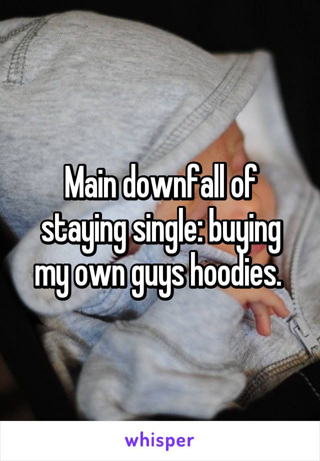 Main downfall of staying single: buying my own guys hoodies.
