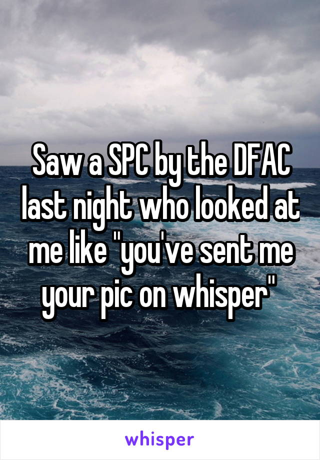 """Saw a SPC by the DFAC last night who looked at me like """"you've sent me your pic on whisper"""""""