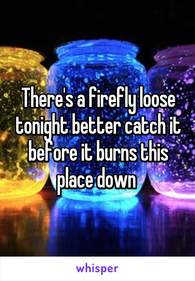 There's a firefly loose tonight better catch it before it burns this place down