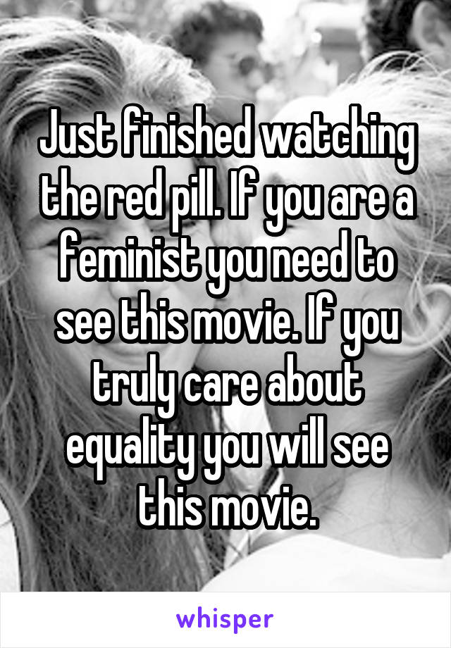 Just finished watching the red pill. If you are a feminist you need to see this movie. If you truly care about equality you will see this movie.