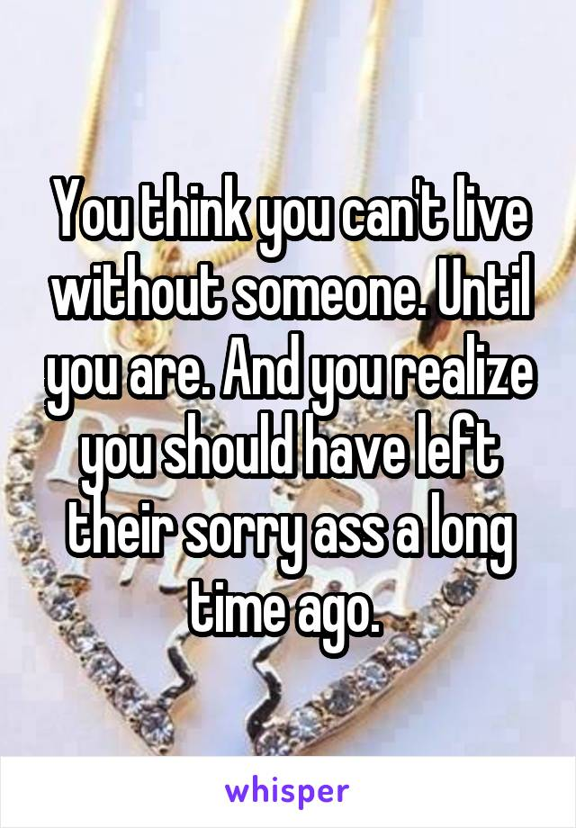 You think you can't live without someone. Until you are. And you realize you should have left their sorry ass a long time ago.