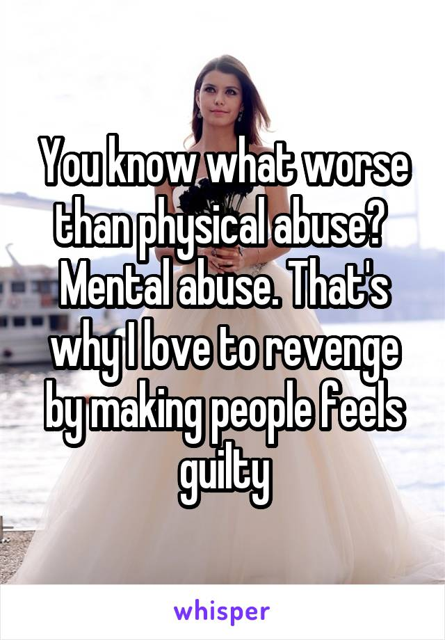 You know what worse than physical abuse?  Mental abuse. That's why I love to revenge by making people feels guilty