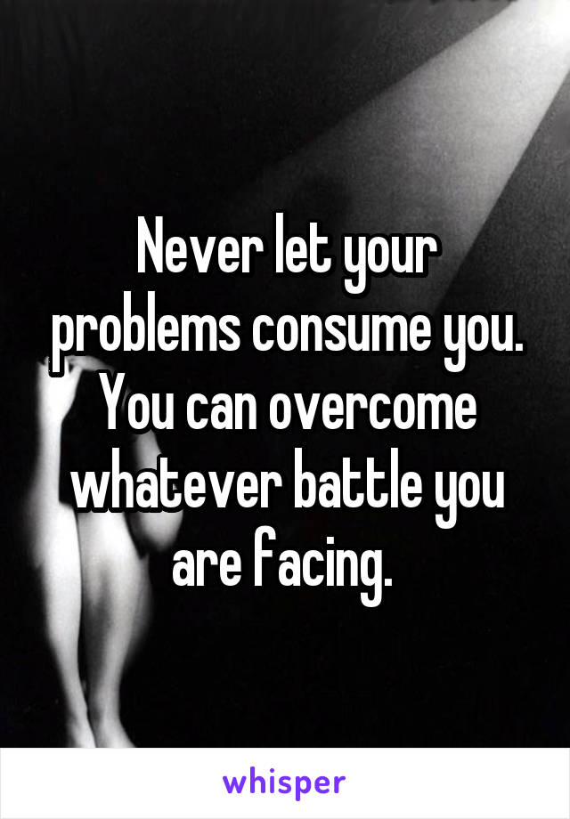 Never let your problems consume you. You can overcome whatever battle you are facing.
