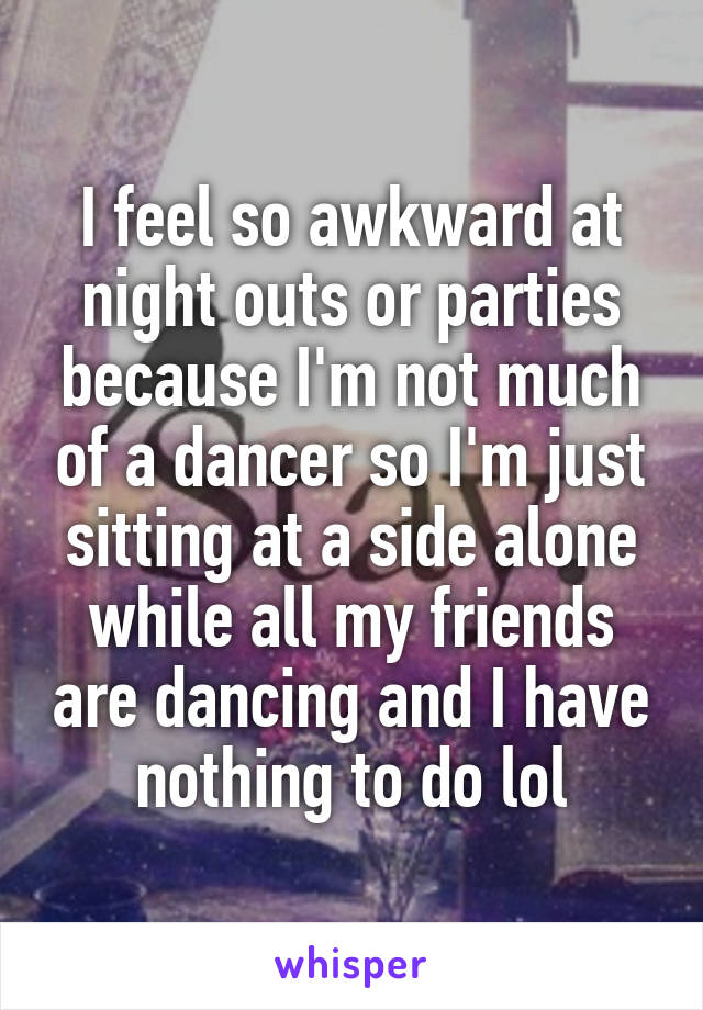 I feel so awkward at night outs or parties because I'm not much of a dancer so I'm just sitting at a side alone while all my friends are dancing and I have nothing to do lol