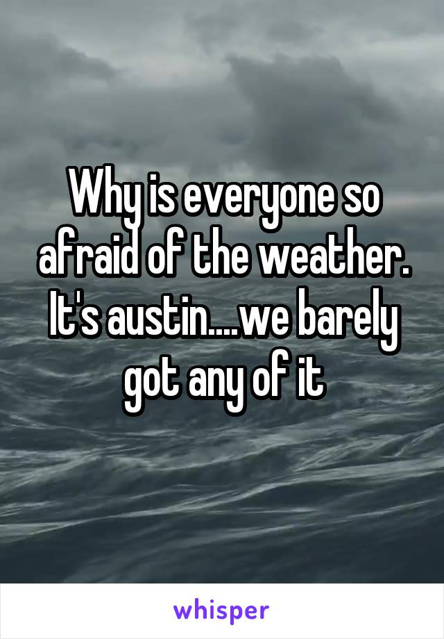 Why is everyone so afraid of the weather. It's austin....we barely got any of it