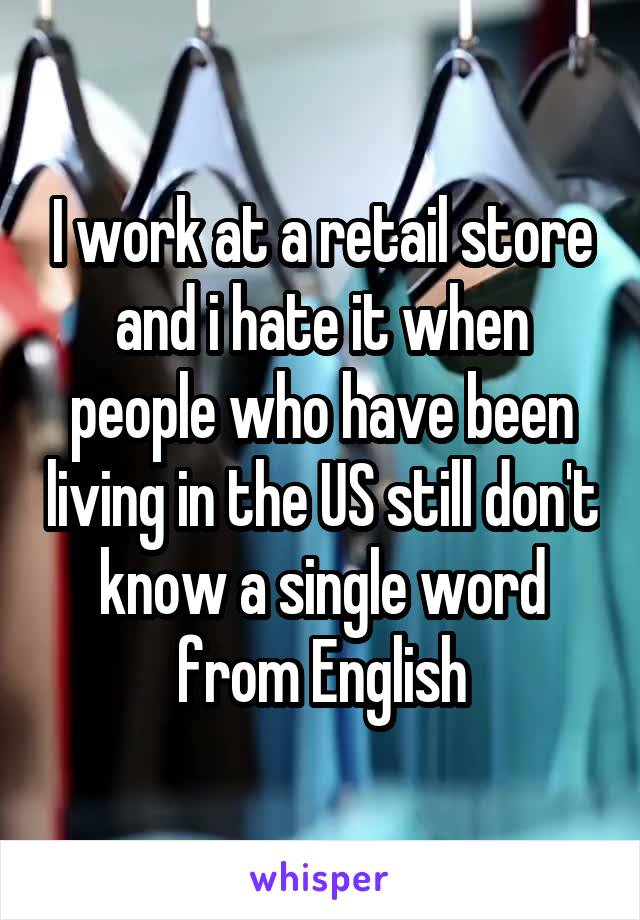 I work at a retail store and i hate it when people who have been living in the US still don't know a single word from English