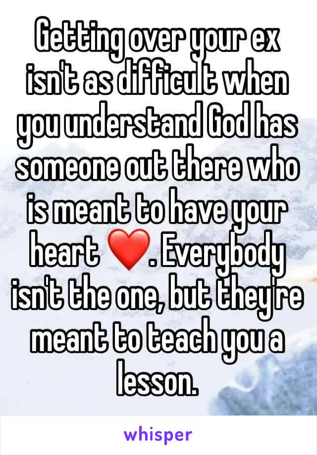 Getting over your ex isn't as difficult when you understand God has someone out there who is meant to have your heart ❤️. Everybody isn't the one, but they're meant to teach you a lesson.