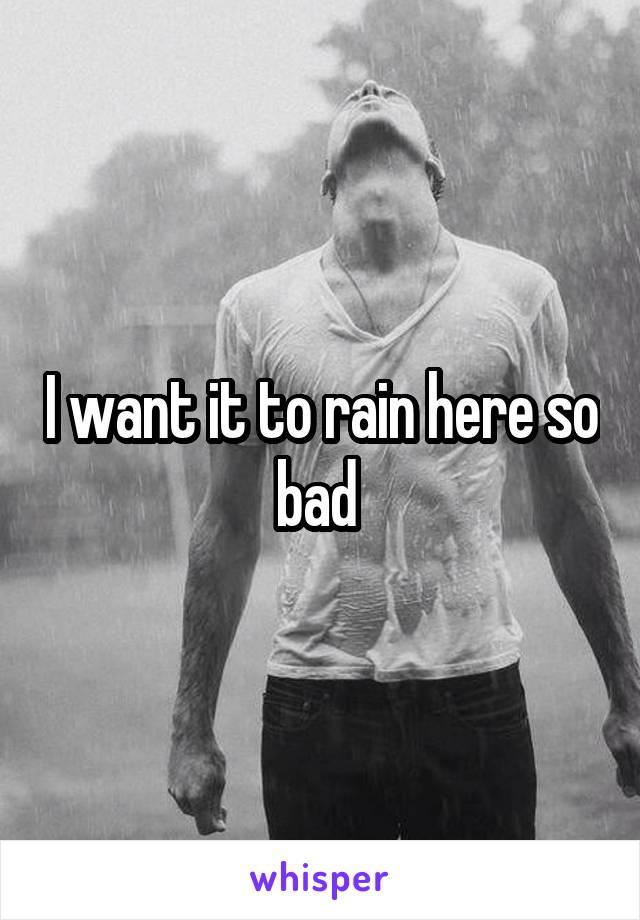 I want it to rain here so bad