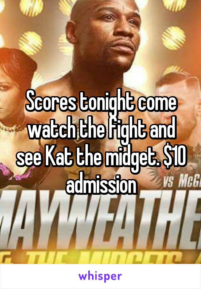 Scores tonight come watch the fight and see Kat the midget. $10 admission