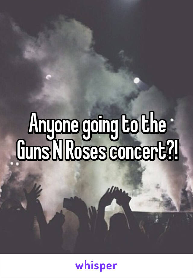 Anyone going to the Guns N Roses concert?!