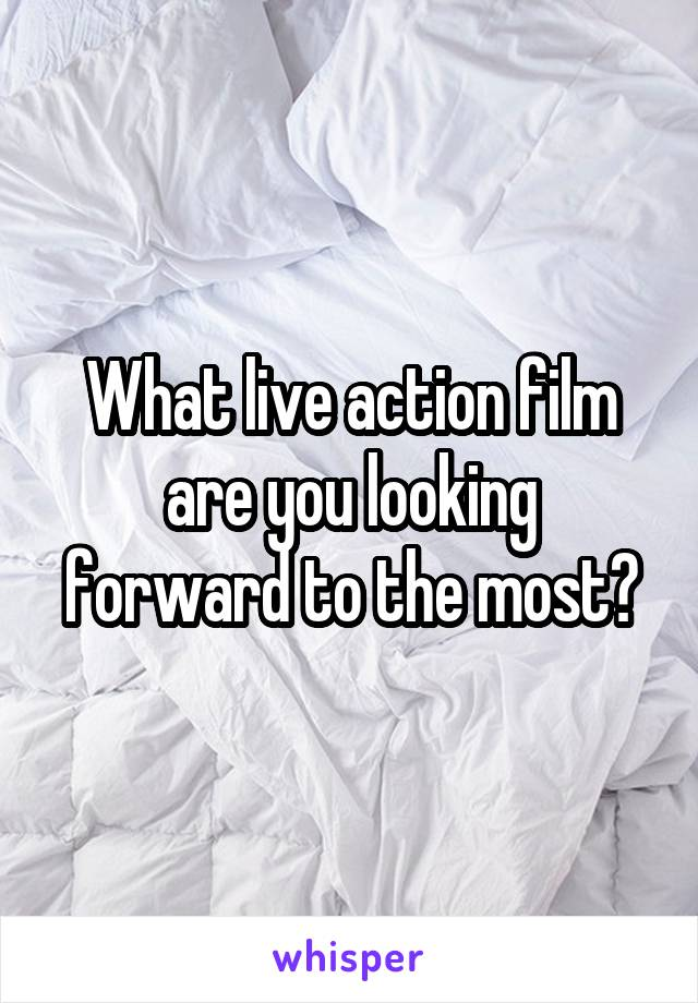 What live action film are you looking forward to the most?