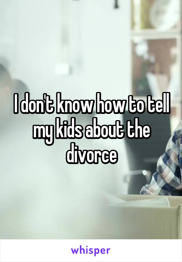 I don't know how to tell my kids about the divorce