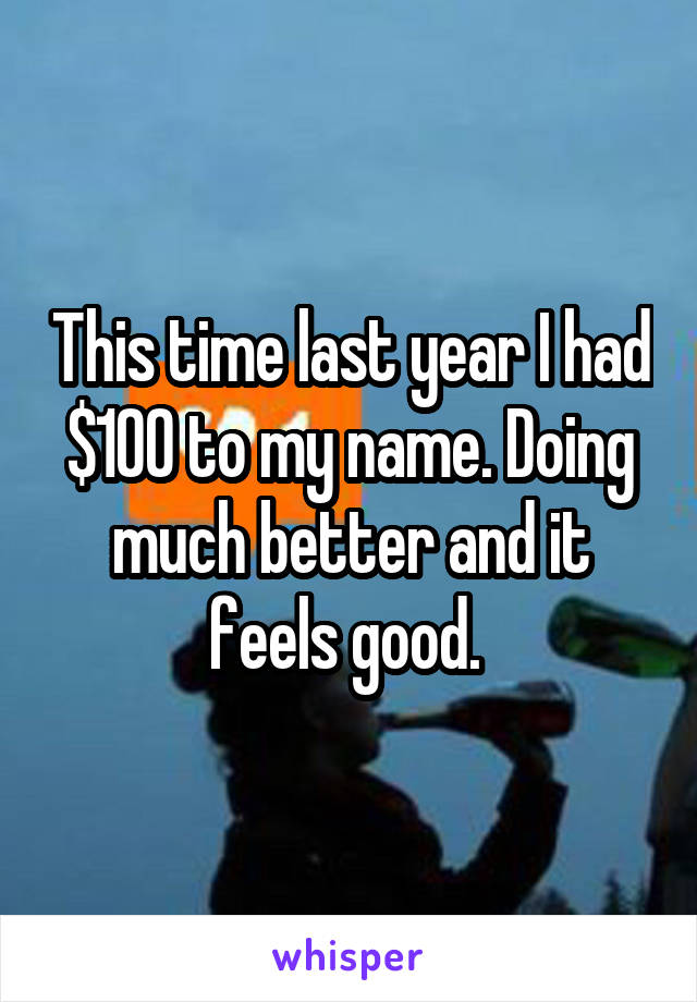This time last year I had $100 to my name. Doing much better and it feels good.