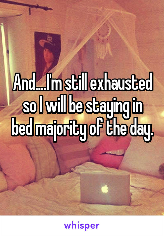 And....I'm still exhausted so I will be staying in bed majority of the day.