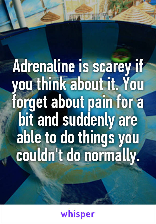 Adrenaline is scarey if you think about it. You forget about pain for a bit and suddenly are able to do things you couldn't do normally.