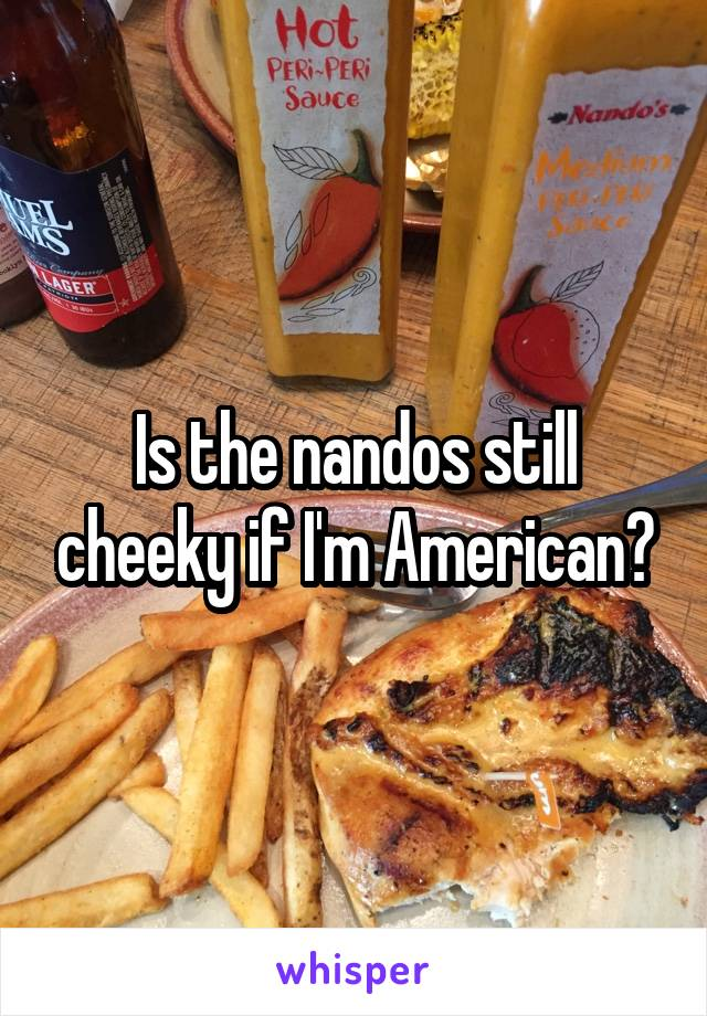 Is the nandos still cheeky if I'm American?