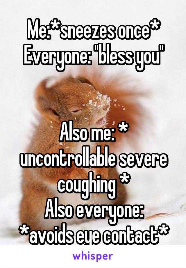 """Me:*sneezes once* Everyone: """"bless you""""   Also me: * uncontrollable severe coughing * Also everyone: *avoids eye contact*"""