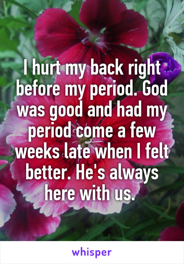 I hurt my back right before my period. God was good and had my period come a few weeks late when I felt better. He's always here with us.