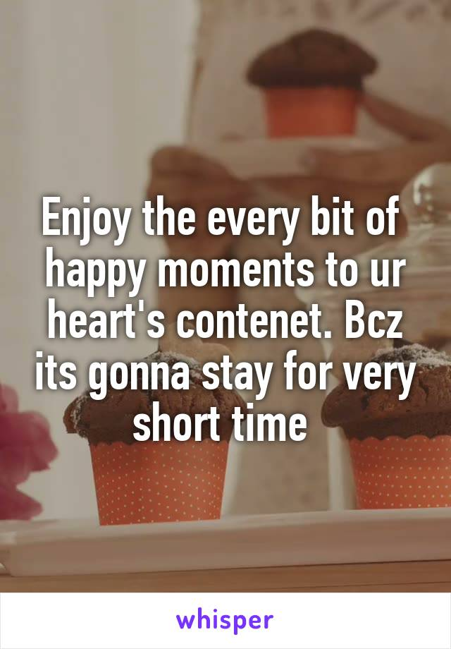 Enjoy the every bit of  happy moments to ur heart's contenet. Bcz its gonna stay for very short time