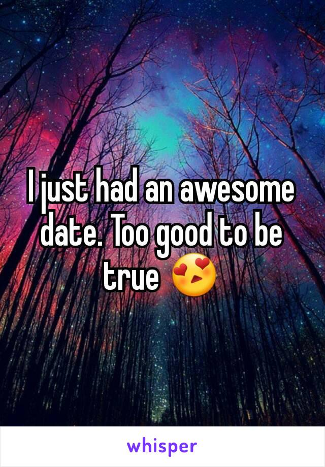 I just had an awesome date. Too good to be true 😍