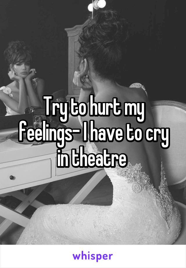 Try to hurt my feelings- I have to cry in theatre