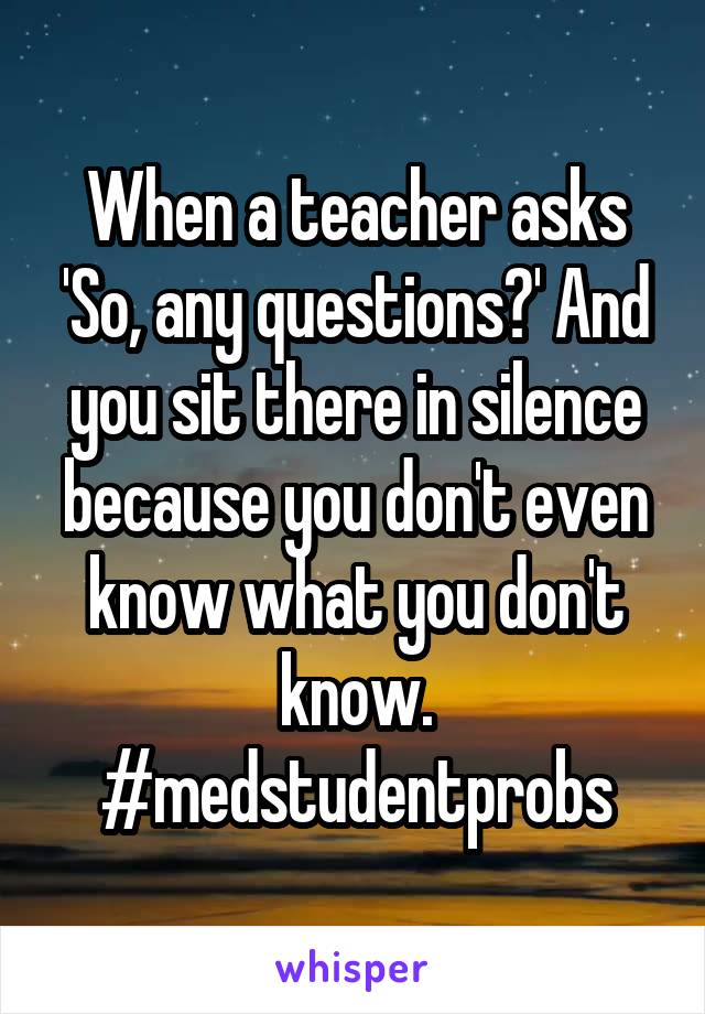 When a teacher asks 'So, any questions?' And you sit there in silence because you don't even know what you don't know. #medstudentprobs