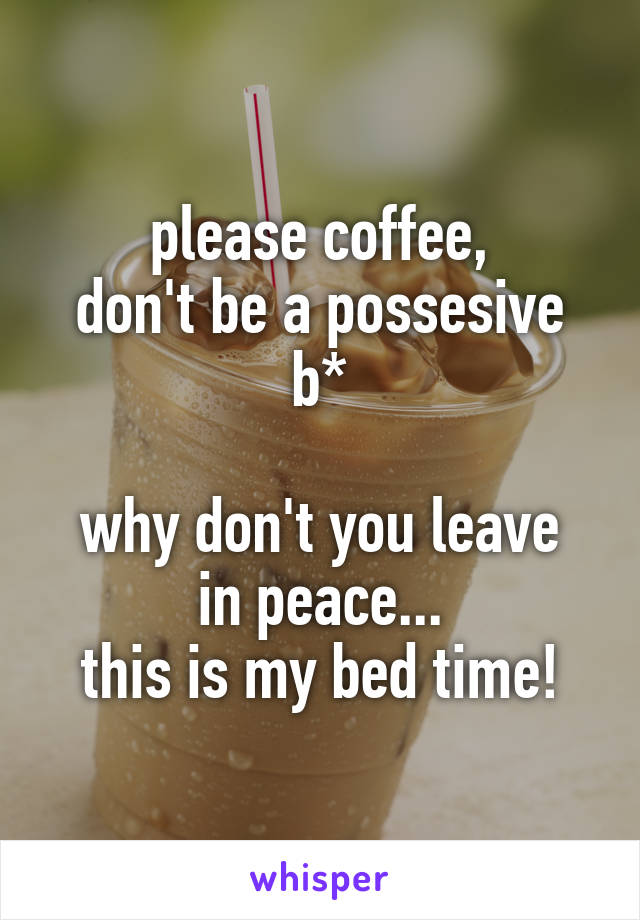 please coffee, don't be a possesive b*  why don't you leave in peace... this is my bed time!