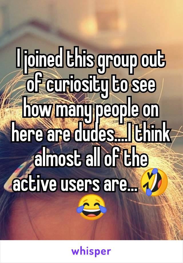 I joined this group out of curiosity to see how many people on here are dudes....I think almost all of the active users are...🤣😂
