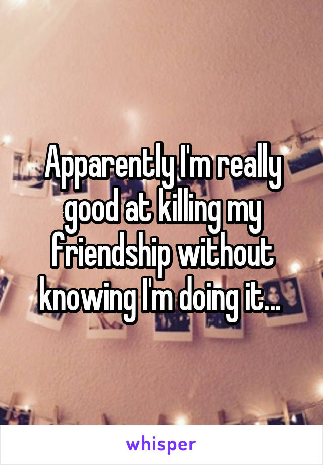 Apparently I'm really good at killing my friendship without knowing I'm doing it...