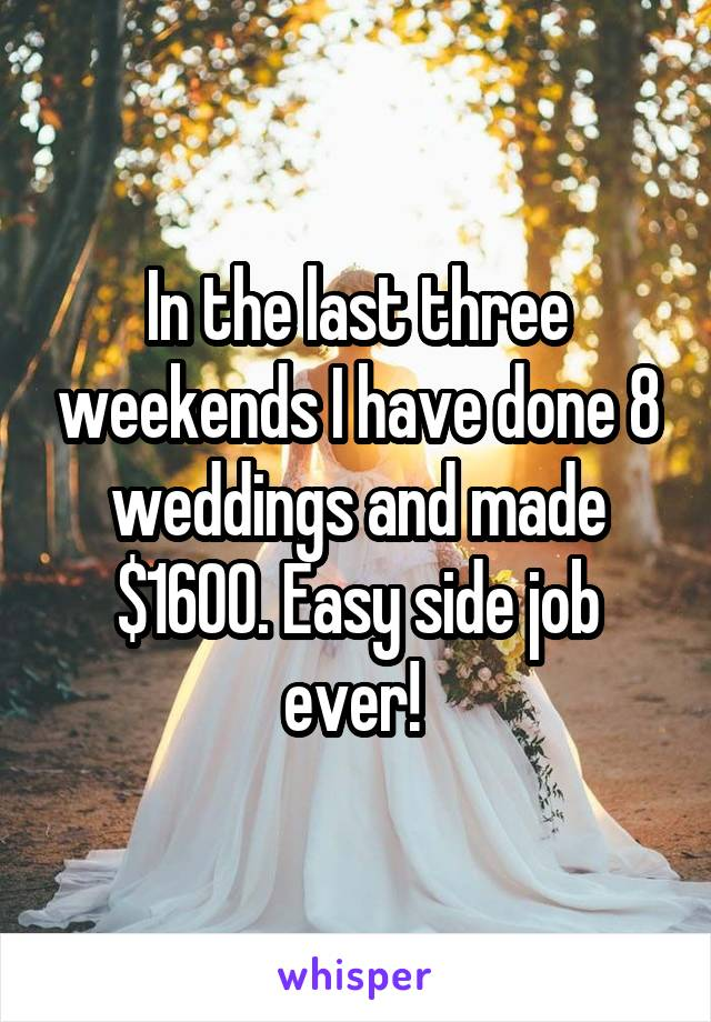 In the last three weekends I have done 8 weddings and made $1600. Easy side job ever!