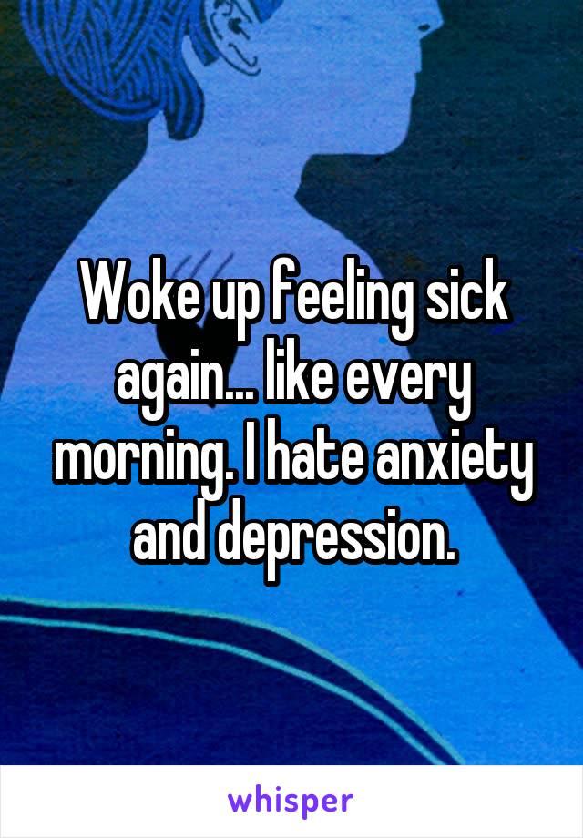 Woke up feeling sick again... like every morning. I hate anxiety and depression.