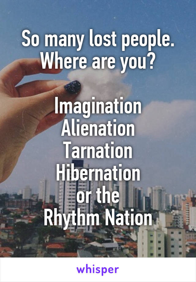 So many lost people. Where are you?  Imagination Alienation Tarnation Hibernation or the Rhythm Nation