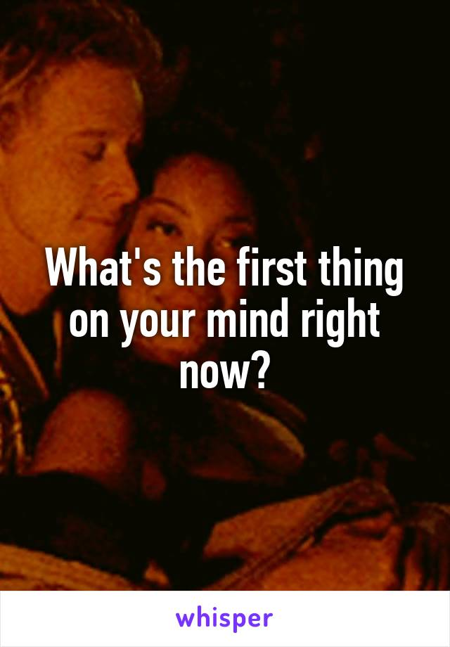 What's the first thing on your mind right now?