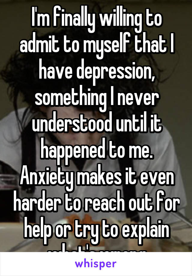 I'm finally willing to admit to myself that I have depression, something I never understood until it happened to me. Anxiety makes it even harder to reach out for help or try to explain what's wrong