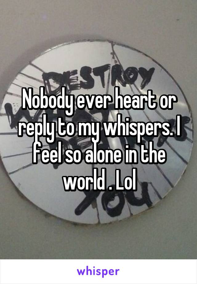 Nobody ever heart or reply to my whispers. I feel so alone in the world . Lol