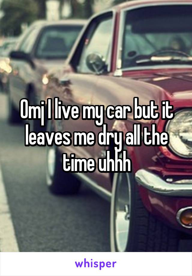 Omj I live my car but it leaves me dry all the time uhhh