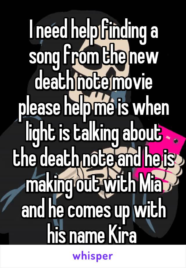 I need help finding a song from the new death note movie please help me is when light is talking about the death note and he is making out with Mia and he comes up with his name Kira